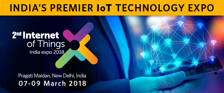 2nd edition of Internet of Things India Expo 2018, Pragati Maidan, New Delhi, 07-09 March 2018